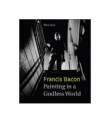 Francis Bacon Painting in a Godless World